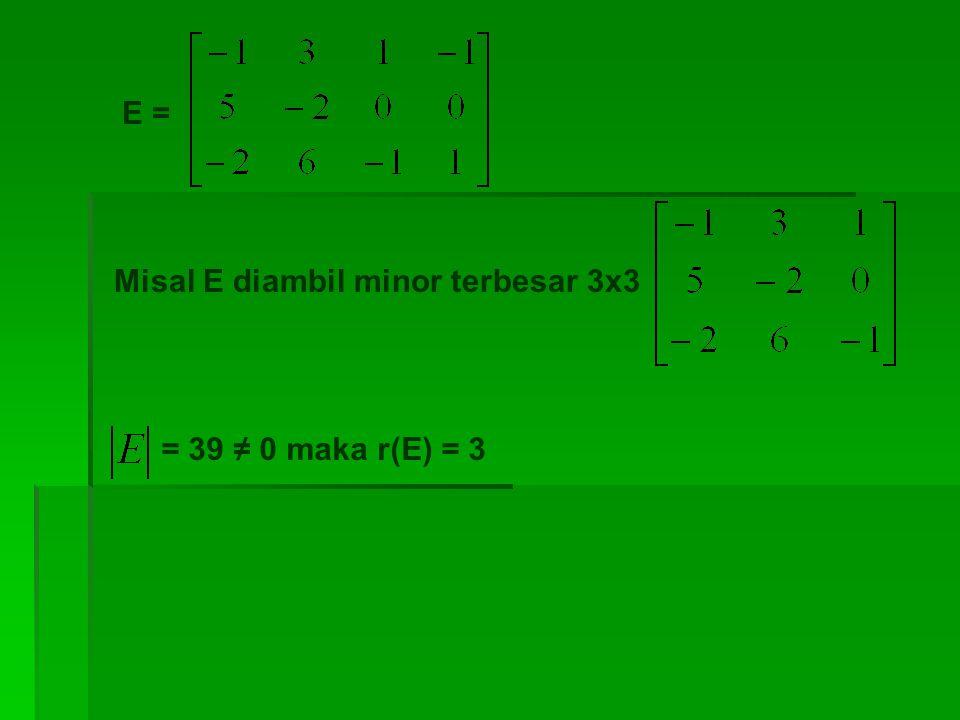 E = Misal E diambil minor terbesar 3x3 = 39 ≠ 0 maka r(E) = 3