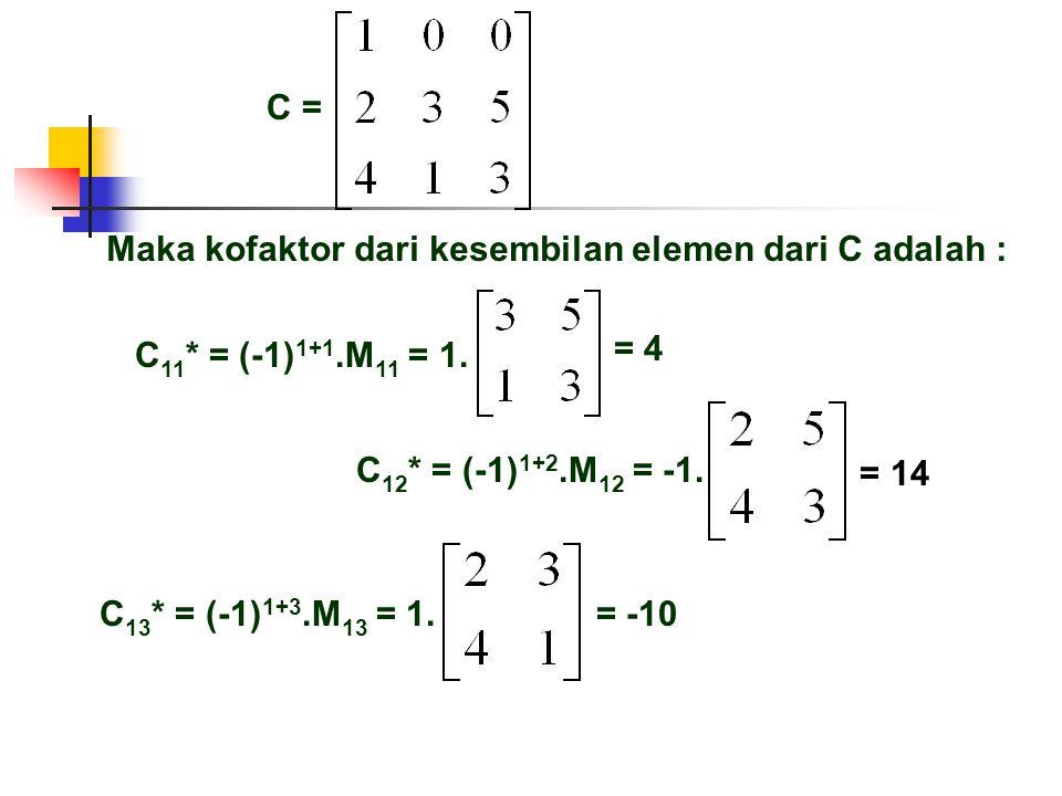 C = Maka kofaktor dari kesembilan elemen dari C adalah : = 4 C 13 * = (-1) 1+3.M 13 = 1. = -10 = 14 C 11 * = (-1) 1+1.M 11 = 1. C 12 * = (-1) 1+2.M 12