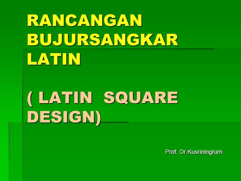 RANCANGAN BUJURSANGKAR LATIN ( LATIN SQUARE DESIGN) Prof. Dr.Kusriningrum Prof. Dr.Kusriningrum