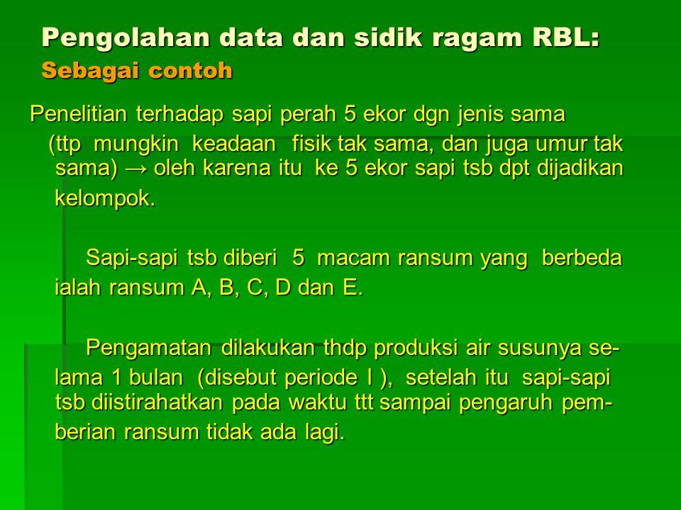 Pengolahan data dan sidik ragam RBL: Sebagai contoh Penelitian terhadap sapi perah 5 ekor dgn jenis sama (ttp mungkin keadaan fisik tak sama, dan juga