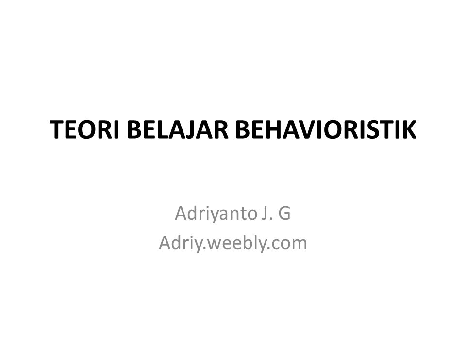 TEORI BELAJAR BEHAVIORISTIK Adriyanto J. G Adriy.weebly.com