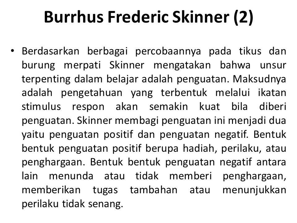 Burrhus Frederic Skinner (2) Berdasarkan berbagai percobaannya pada tikus dan burung merpati Skinner mengatakan bahwa unsur terpenting dalam belajar a