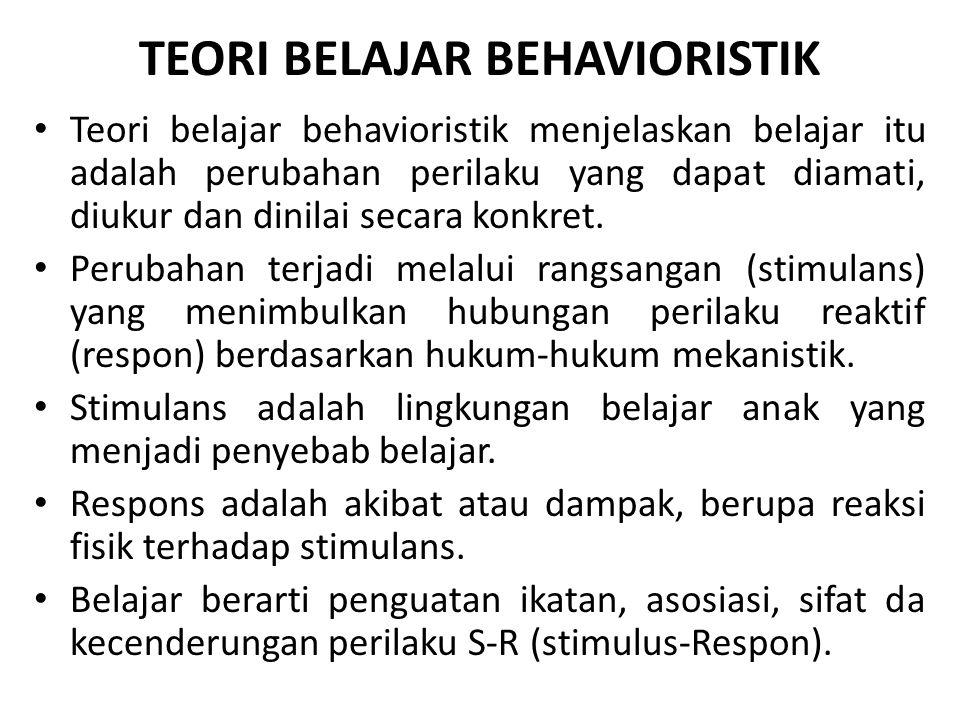 TEORI BELAJAR BEHAVIORISTIK Teori belajar behavioristik menjelaskan belajar itu adalah perubahan perilaku yang dapat diamati, diukur dan dinilai secar