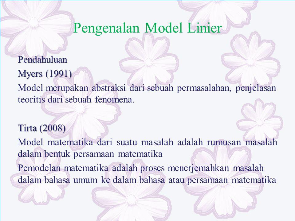 Pengenalan Model Linier Pendahuluan Myers (1991) Model merupakan abstraksi dari sebuah permasalahan, penjelasan teoritis dari sebuah fenomena. Tirta (