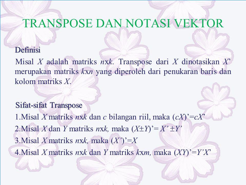 TRANSPOSE DAN NOTASI VEKTOR Definisi Misal X adalah matriks nxk. Transpose dari X dinotasikan X' merupakan matriks kxn yang diperoleh dari penukaran b