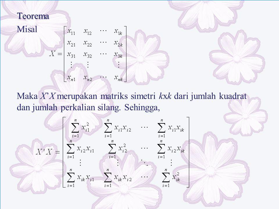 Teorema Misal Maka X'X merupakan matriks simetri kxk dari jumlah kuadrat dan jumlah perkalian silang. Sehingga,
