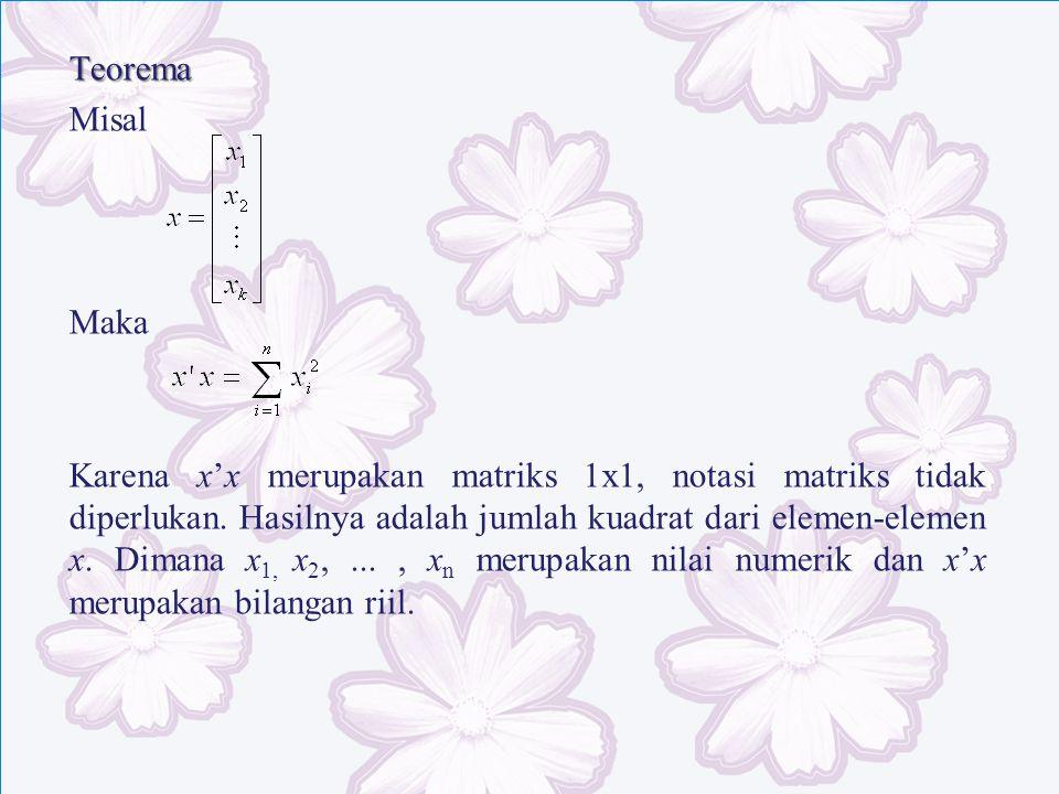 Teorema Misal Maka Karena x'x merupakan matriks 1x1, notasi matriks tidak diperlukan. Hasilnya adalah jumlah kuadrat dari elemen-elemen x. Dimana x 1,