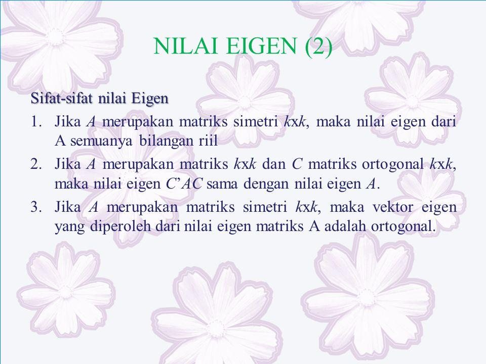 NILAI EIGEN (2) Sifat-sifat nilai Eigen 1.Jika A merupakan matriks simetri kxk, maka nilai eigen dari A semuanya bilangan riil 2.Jika A merupakan matr