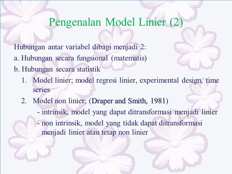 Pengenalan Model Linier (2) Hubungan antar variabel dibagi menjadi 2: a.Hubungan secara fungsional (matematis) b. Hubungan secara statistik 1.Model li