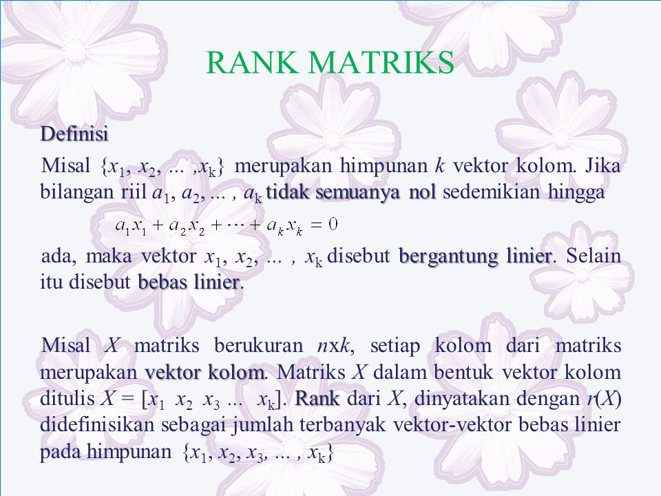 RANK MATRIKS Definisi tidak semuanya nol Misal {x 1, x 2,...,x k } merupakan himpunan k vektor kolom. Jika bilangan riil a 1, a 2,..., a k tidak semua