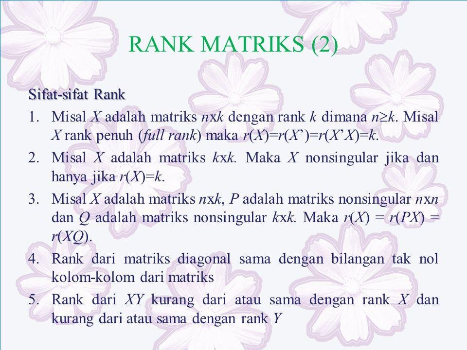 RANK MATRIKS (2) Sifat-sifat Rank 1.Misal X adalah matriks nxk dengan rank k dimana n  k. Misal X rank penuh (full rank) maka r(X)=r(X')=r(X'X)=k. 2.