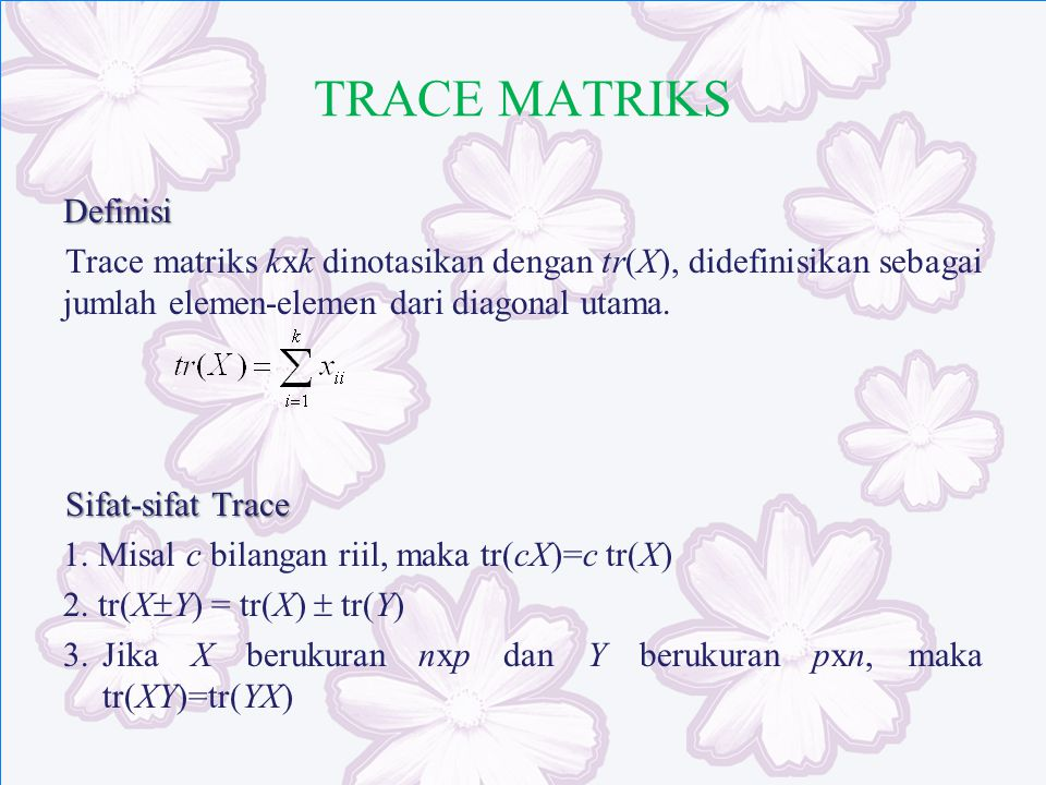 TRACE MATRIKS Definisi Trace matriks kxk dinotasikan dengan tr(X), didefinisikan sebagai jumlah elemen-elemen dari diagonal utama. Sifat-sifat Trace 1