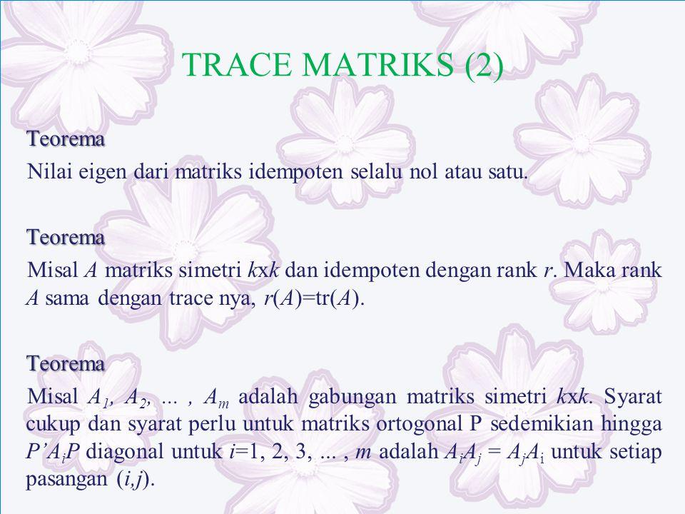 TRACE MATRIKS (2) Teorema Nilai eigen dari matriks idempoten selalu nol atau satu.Teorema Misal A matriks simetri kxk dan idempoten dengan rank r. Mak
