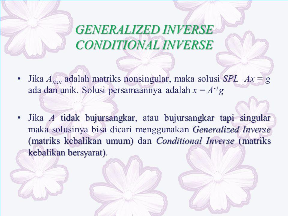 GENERALIZED INVERSE CONDITIONAL INVERSE Jika A nxn adalah matriks nonsingular, maka solusi SPL Ax = g ada dan unik. Solusi persamaannya adalah x = A -