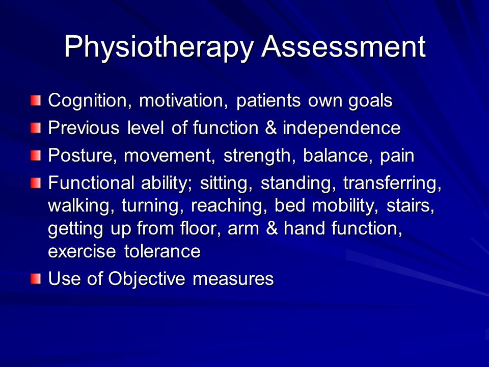 Physiotherapy Assessment Cognition, motivation, patients own goals Previous level of function & independence Posture, movement, strength, balance, pain Functional ability; sitting, standing, transferring, walking, turning, reaching, bed mobility, stairs, getting up from floor, arm & hand function, exercise tolerance Use of Objective measures