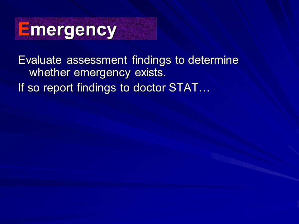 Emergency Evaluate assessment findings to determine whether emergency exists.