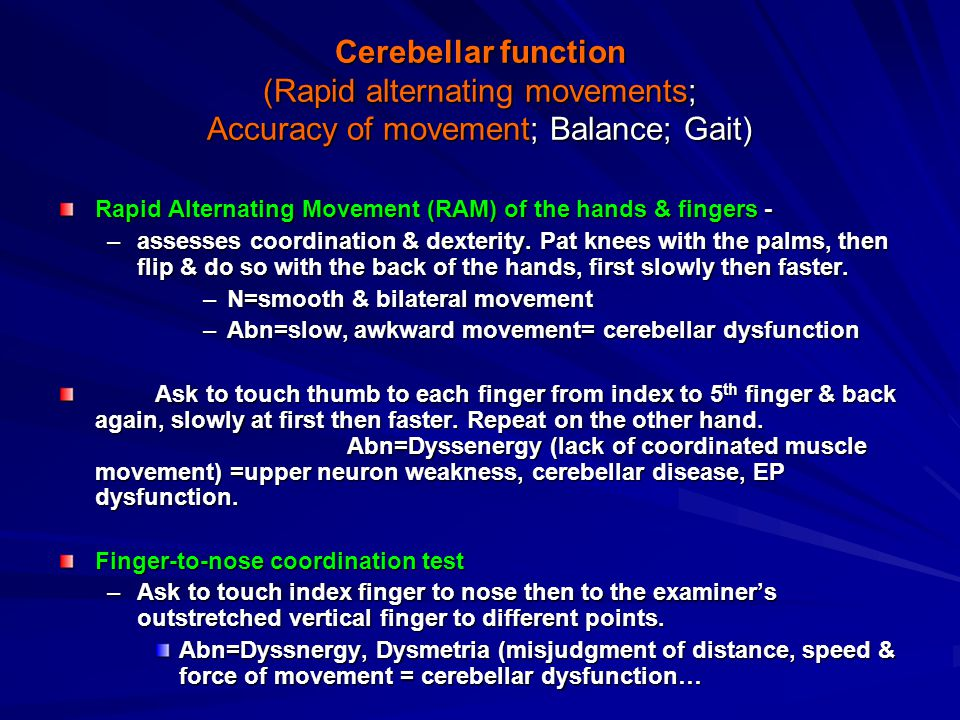 Cerebellar function (Rapid alternating movements; Accuracy of movement; Balance; Gait) Rapid Alternating Movement (RAM) of the hands & fingers - –assesses coordination & dexterity.