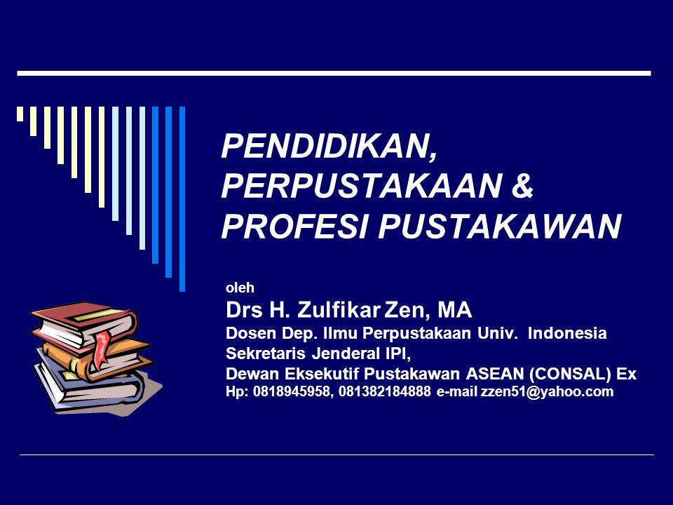 PENDIDIKAN, PERPUSTAKAAN & PROFESI PUSTAKAWAN oleh Drs H. Zulfikar Zen, MA Dosen Dep. Ilmu Perpustakaan Univ. Indonesia Sekretaris Jenderal IPI, Dewan