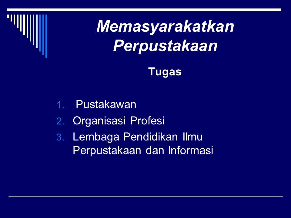 Memasyarakatkan Perpustakaan Tugas 1. Pustakawan 2. Organisasi Profesi 3. Lembaga Pendidikan Ilmu Perpustakaan dan Informasi