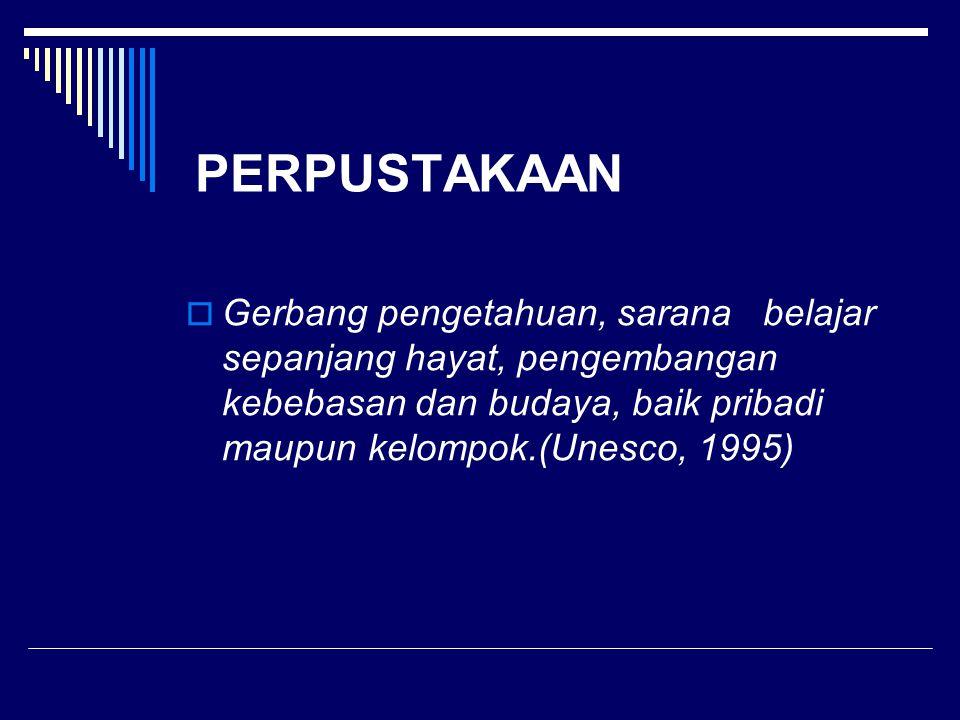 PERPUSTAKAAN  Gerbang pengetahuan, sarana belajar sepanjang hayat, pengembangan kebebasan dan budaya, baik pribadi maupun kelompok.(Unesco, 1995)