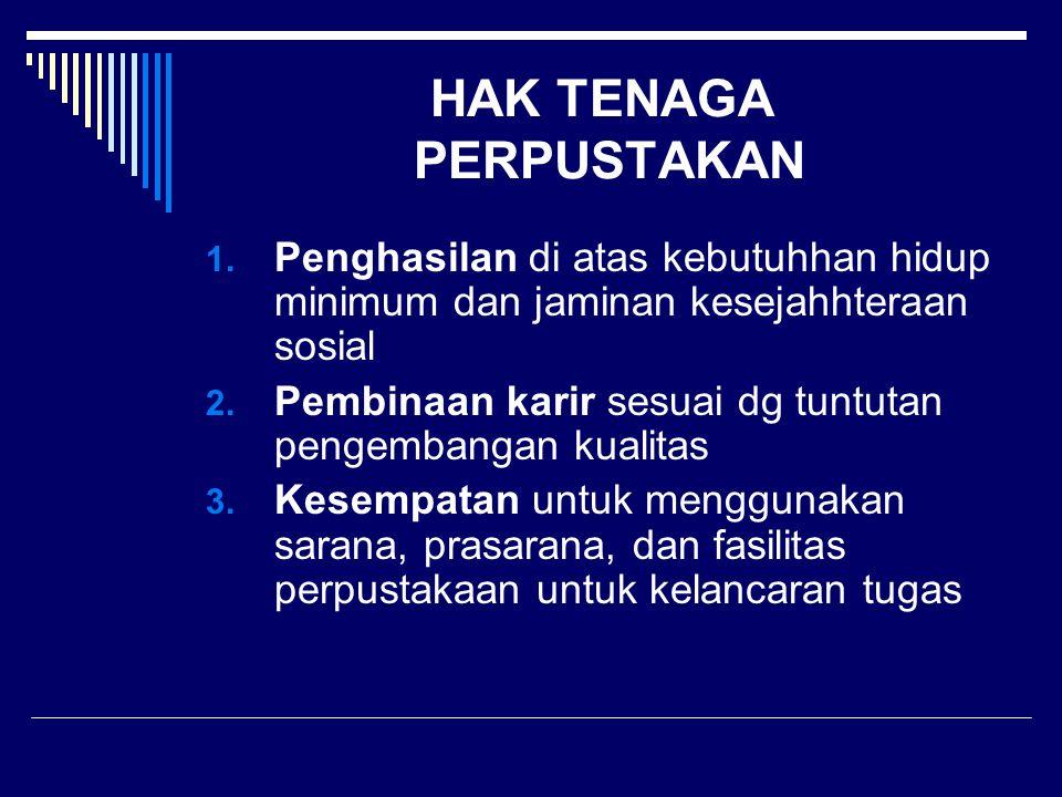 HAK TENAGA PERPUSTAKAN 1. Penghasilan di atas kebutuhhan hidup minimum dan jaminan kesejahhteraan sosial 2. Pembinaan karir sesuai dg tuntutan pengemb