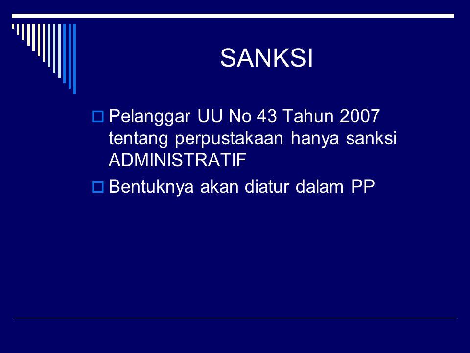 SANKSI  Pelanggar UU No 43 Tahun 2007 tentang perpustakaan hanya sanksi ADMINISTRATIF  Bentuknya akan diatur dalam PP