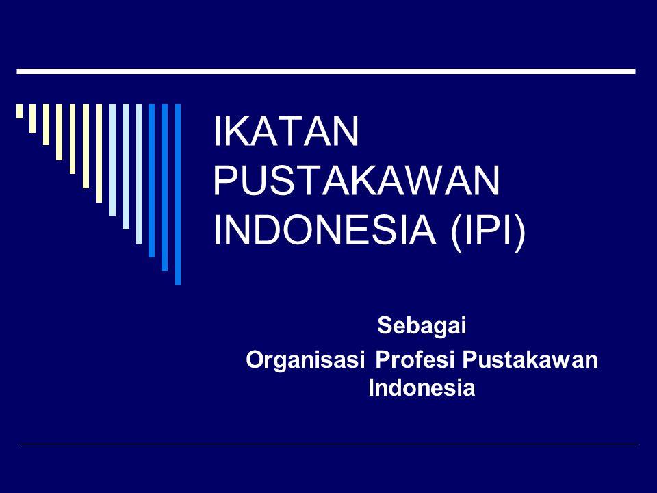 IKATAN PUSTAKAWAN INDONESIA (IPI) Sebagai Organisasi Profesi Pustakawan Indonesia