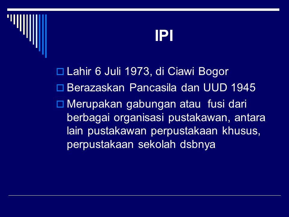 IPI  Lahir 6 Juli 1973, di Ciawi Bogor  Berazaskan Pancasila dan UUD 1945  Merupakan gabungan atau fusi dari berbagai organisasi pustakawan, antara