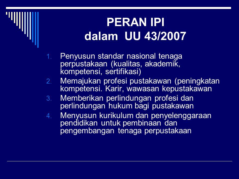 PERAN IPI dalam UU 43/2007 1. Penyusun standar nasional tenaga perpustakaan (kualitas, akademik, kompetensi, sertifikasi) 2. Memajukan profesi pustaka