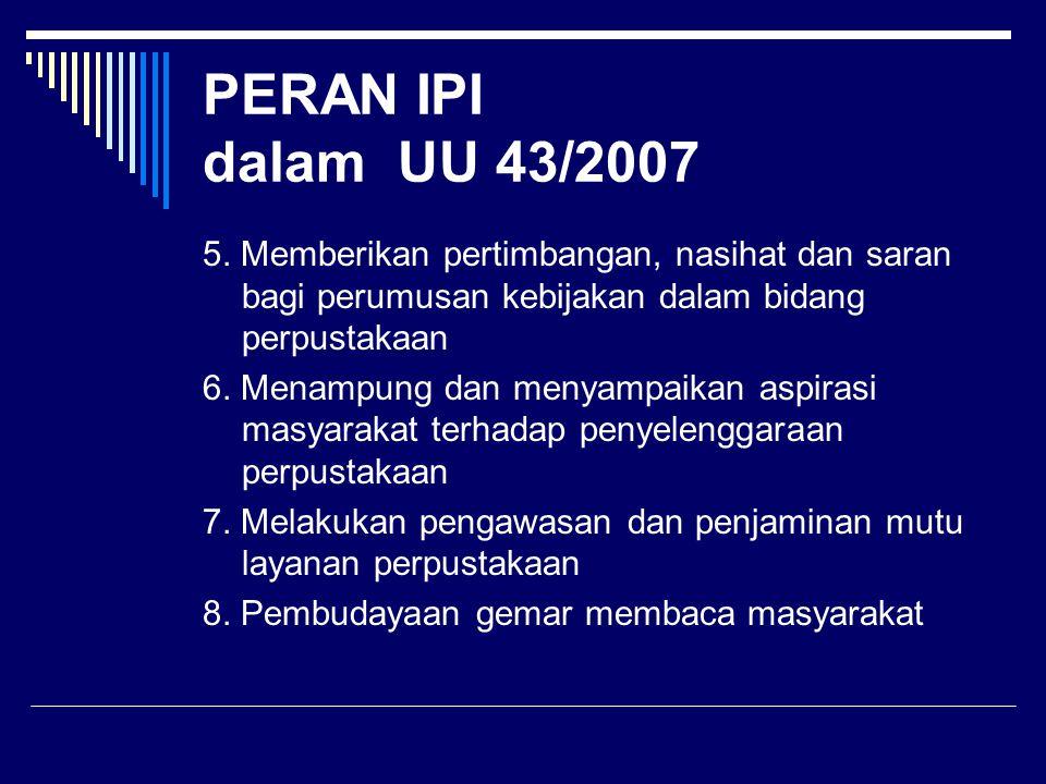 PERAN IPI dalam UU 43/2007 5. Memberikan pertimbangan, nasihat dan saran bagi perumusan kebijakan dalam bidang perpustakaan 6. Menampung dan menyampai