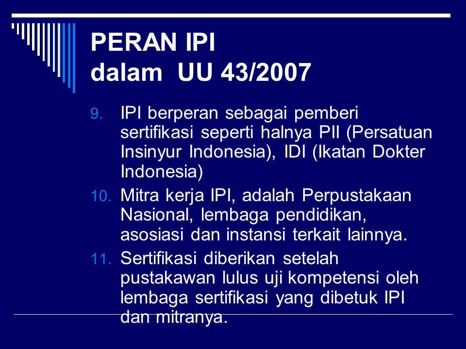 PERAN IPI dalam UU 43/2007 9. IPI berperan sebagai pemberi sertifikasi seperti halnya PII (Persatuan Insinyur Indonesia), IDI (Ikatan Dokter Indonesia