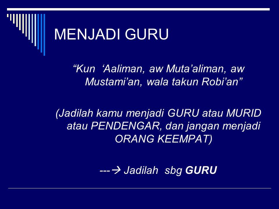 """MENJADI GURU """"Kun 'Aaliman, aw Muta'aliman, aw Mustami'an, wala takun Robi'an"""" (Jadilah kamu menjadi GURU atau MURID atau PENDENGAR, dan jangan menjad"""