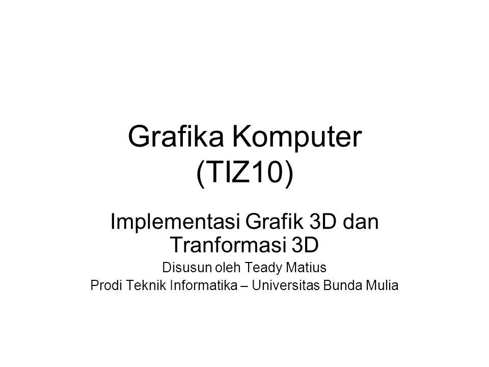 Grafika Komputer (TIZ10) Implementasi Grafik 3D dan Tranformasi 3D Disusun oleh Teady Matius Prodi Teknik Informatika – Universitas Bunda Mulia