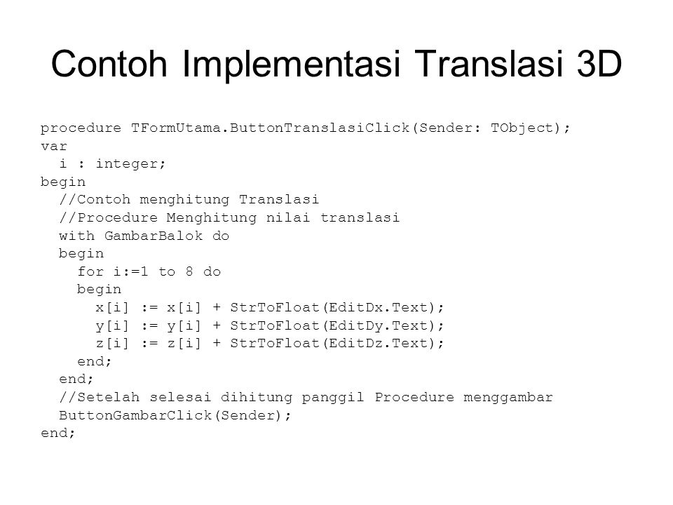 Contoh Implementasi Translasi 3D procedure TFormUtama.ButtonTranslasiClick(Sender: TObject); var i : integer; begin //Contoh menghitung Translasi //Pr