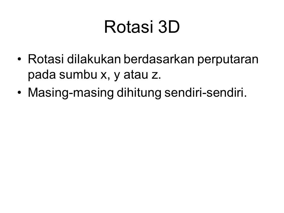 Rotasi 3D Rotasi dilakukan berdasarkan perputaran pada sumbu x, y atau z. Masing-masing dihitung sendiri-sendiri.