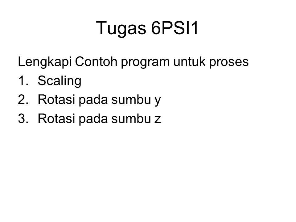 Tugas 6PSI1 Lengkapi Contoh program untuk proses 1.Scaling 2.Rotasi pada sumbu y 3.Rotasi pada sumbu z