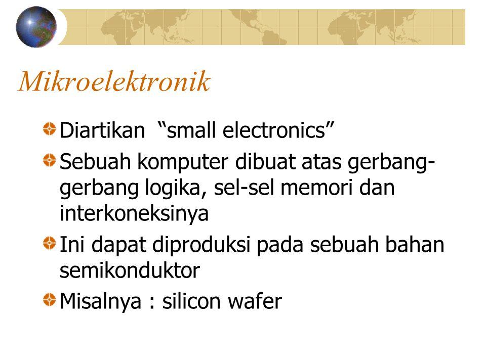 "Mikroelektronik Diartikan ""small electronics"" Sebuah komputer dibuat atas gerbang- gerbang logika, sel-sel memori dan interkoneksinya Ini dapat diprod"