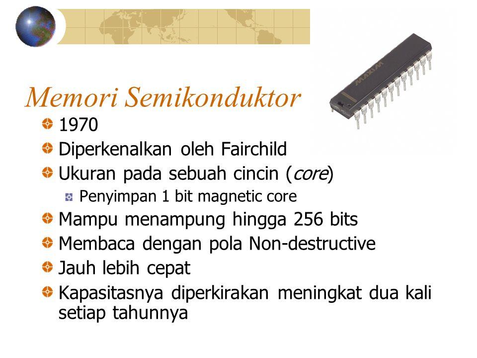 Memori Semikonduktor 1970 Diperkenalkan oleh Fairchild Ukuran pada sebuah cincin (core) Penyimpan 1 bit magnetic core Mampu menampung hingga 256 bits