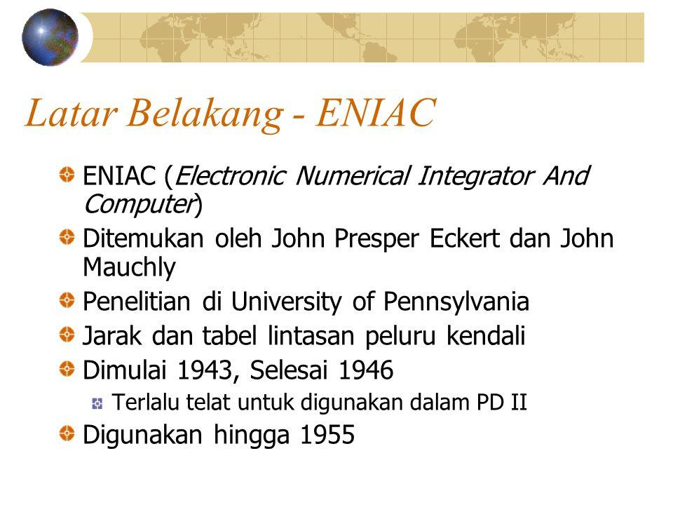 Latar Belakang - ENIAC ENIAC (Electronic Numerical Integrator And Computer) Ditemukan oleh John Presper Eckert dan John Mauchly Penelitian di Universi