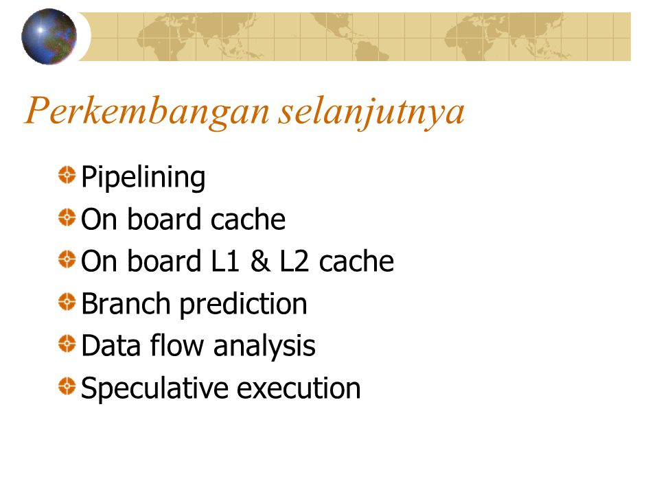 Perkembangan selanjutnya Pipelining On board cache On board L1 & L2 cache Branch prediction Data flow analysis Speculative execution