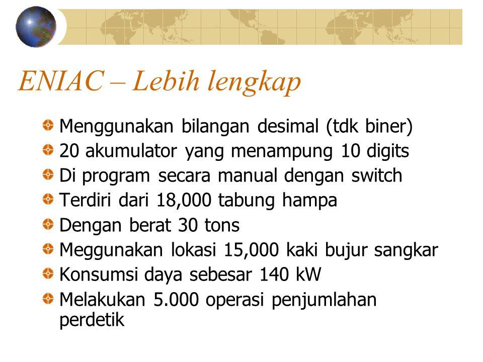 ENIAC – Lebih lengkap Menggunakan bilangan desimal (tdk biner) 20 akumulator yang menampung 10 digits Di program secara manual dengan switch Terdiri d
