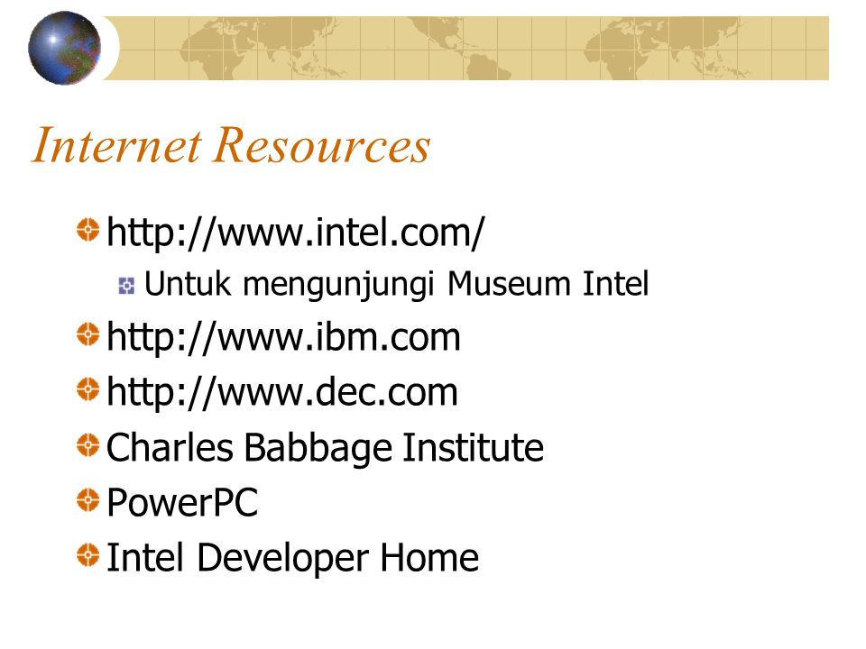 Internet Resources http://www.intel.com/ Untuk mengunjungi Museum Intel http://www.ibm.com http://www.dec.com Charles Babbage Institute PowerPC Intel