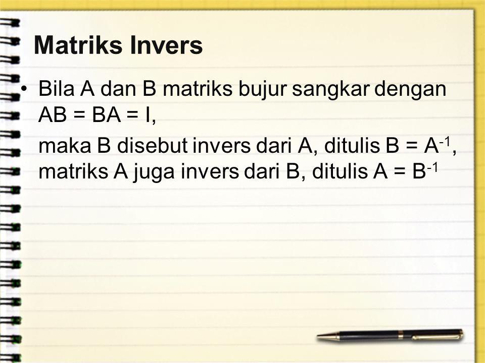 Matriks Invers Bila A dan B matriks bujur sangkar dengan AB = BA = I, maka B disebut invers dari A, ditulis B = A -1, matriks A juga invers dari B, di