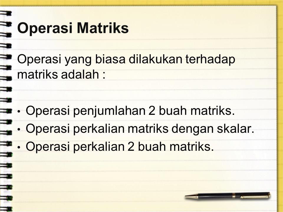 Operasi Matriks Operasi yang biasa dilakukan terhadap matriks adalah : Operasi penjumlahan 2 buah matriks. Operasi perkalian matriks dengan skalar. Op