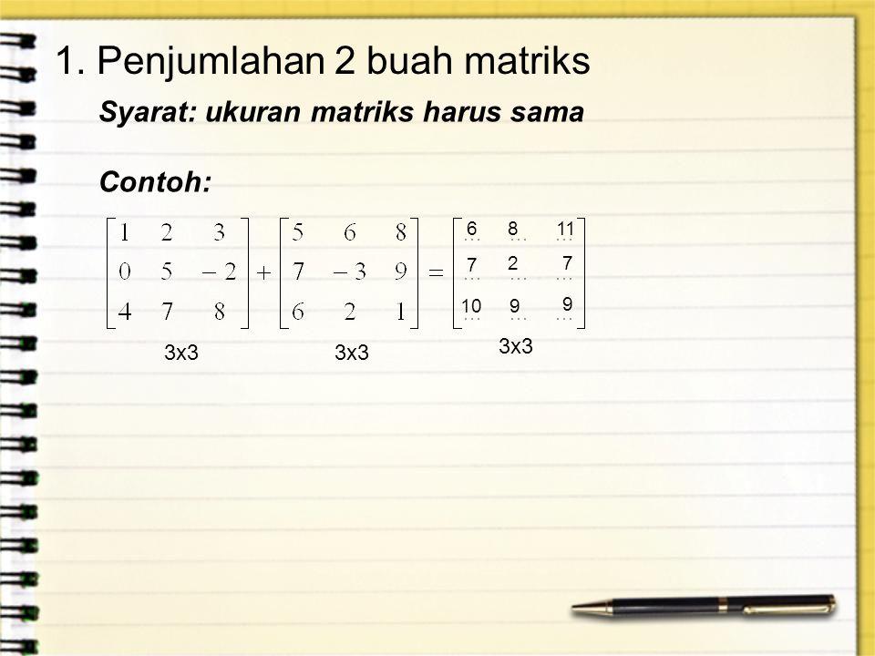 1. Penjumlahan 2 buah matriks 3x3 Syarat: ukuran matriks harus sama Contoh: 6811 7 27 109 9