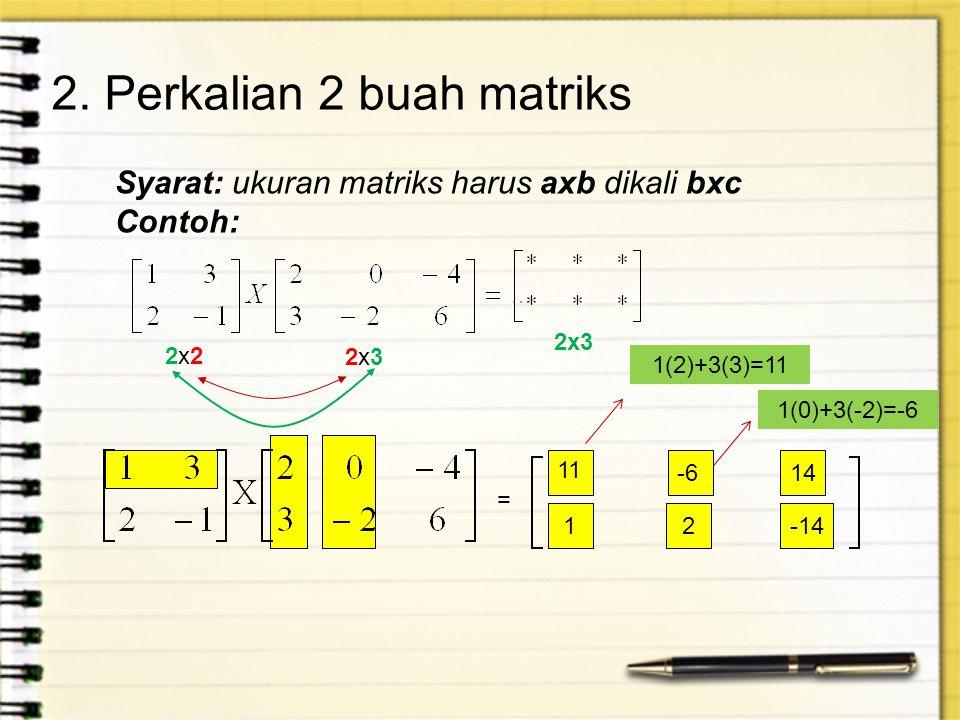 2. Perkalian 2 buah matriks Syarat: ukuran matriks harus axb dikali bxc Contoh: 2x22x2 2x32x3 2x3 = 1(2)+3(3)=11 11 -6 1(0)+3(-2)=-6 14 12-14