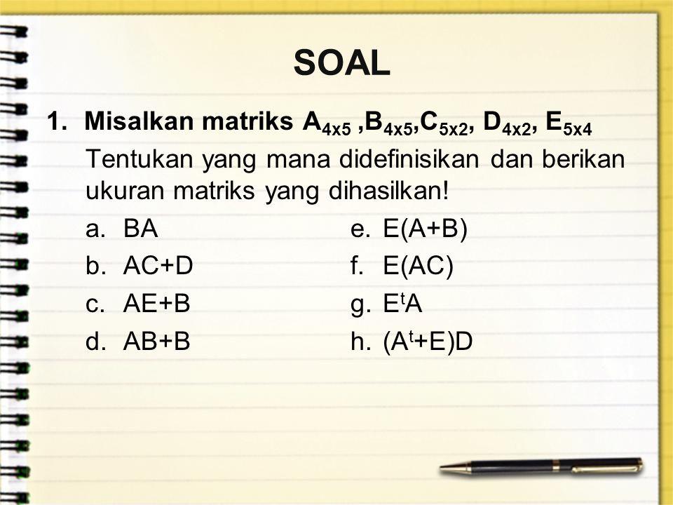 SOAL 1.Misalkan matriks A 4x5,B 4x5,C 5x2, D 4x2, E 5x4 Tentukan yang mana didefinisikan dan berikan ukuran matriks yang dihasilkan! a.BAe.E(A+B) b.AC