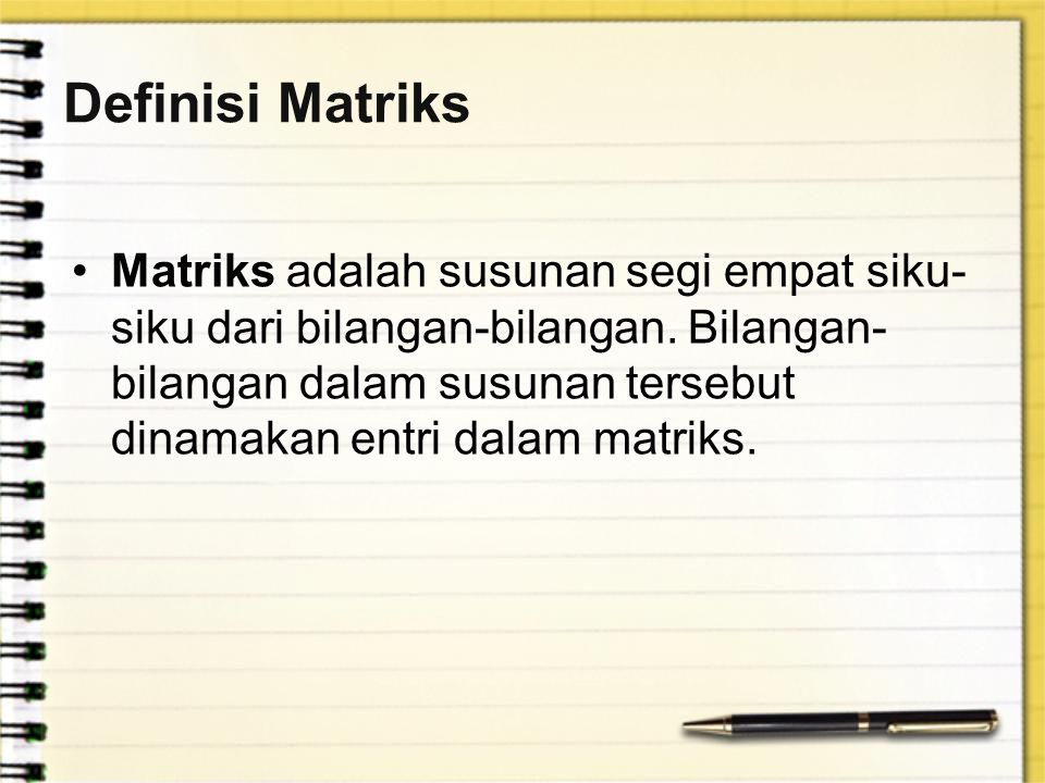 Definisi Matriks Matriks adalah susunan segi empat siku- siku dari bilangan-bilangan. Bilangan- bilangan dalam susunan tersebut dinamakan entri dalam