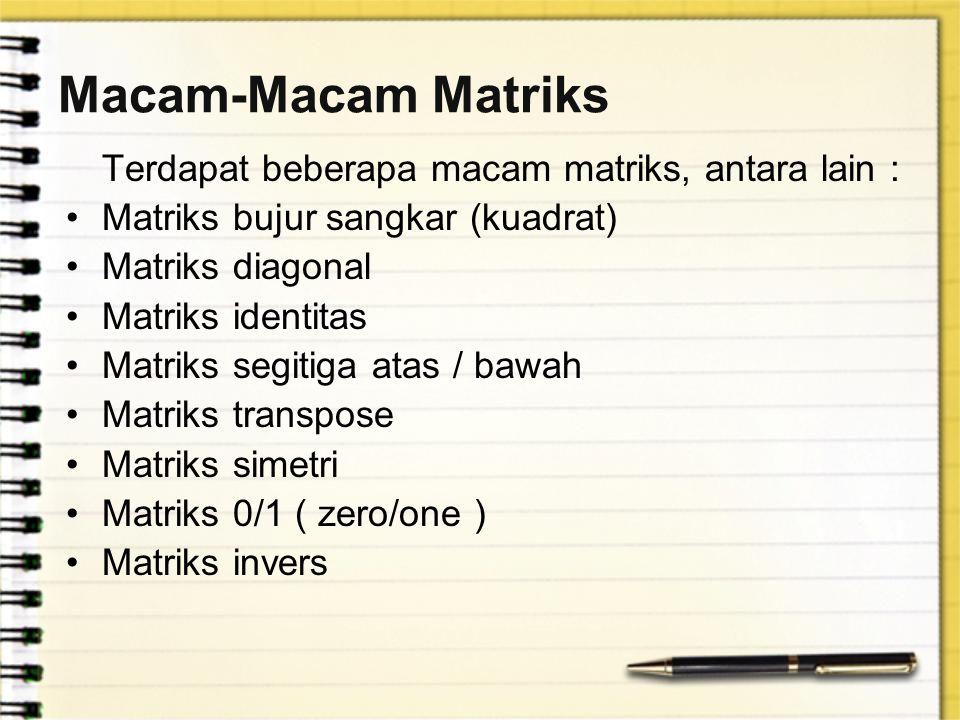 Macam-Macam Matriks Terdapat beberapa macam matriks, antara lain : Matriks bujur sangkar (kuadrat) Matriks diagonal Matriks identitas Matriks segitiga