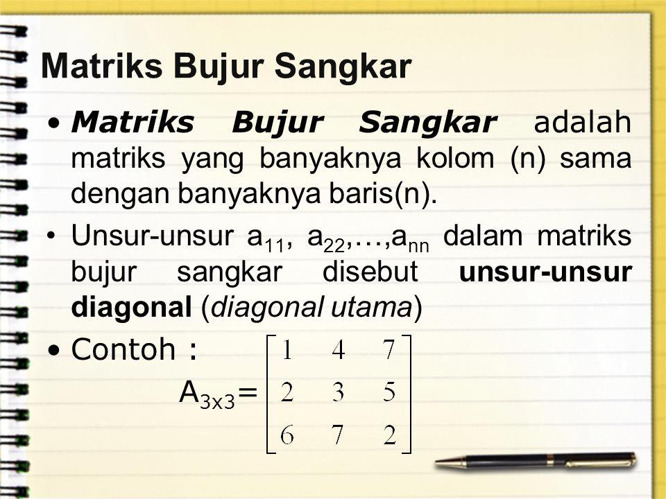 Matriks Bujur Sangkar Matriks Bujur Sangkar adalah matriks yang banyaknya kolom (n) sama dengan banyaknya baris(n). Unsur-unsur a 11, a 22,…,a nn dala